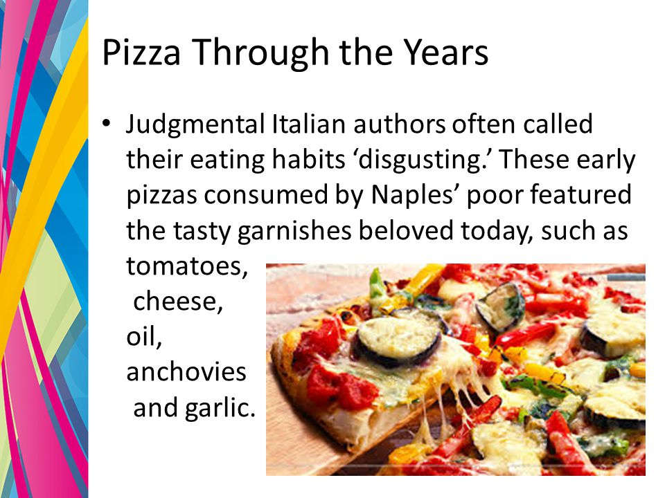Pizza Through the Years Judgmental Italian authors often called their eating habits 'disgusting.' These early pizzas consumed by Naples' poor featured the tasty garnishes beloved today, such as tomatoes, cheese, oil, anchovies and garlic.