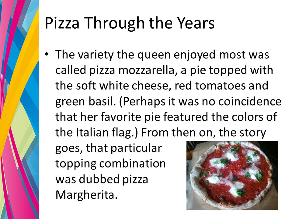 Pizza Through the Years The variety the queen enjoyed most was called pizza mozzarella, a pie topped with the soft white cheese, red tomatoes and green basil.