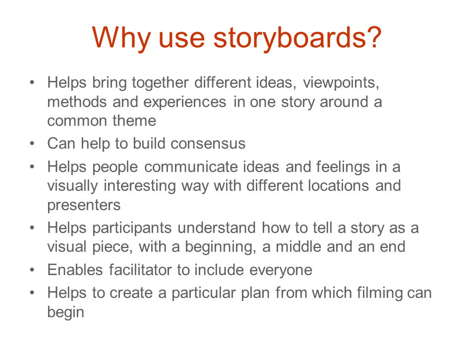 Why use storyboards? Helps bring together different ideas, viewpoints, methods and experiences in one story around a common theme Can help to build co