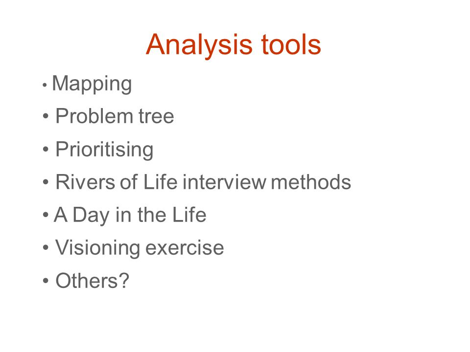 Analysis tools Mapping Problem tree Prioritising Rivers of Life interview methods A Day in the Life Visioning exercise Others