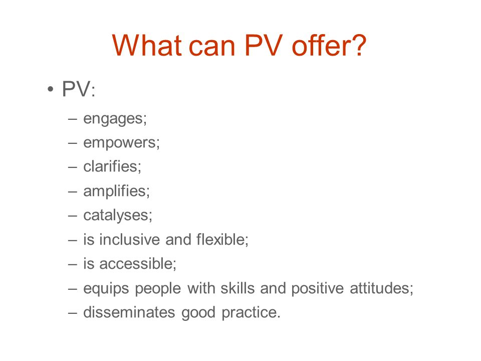 What can PV offer? PV : –engages; –empowers; –clarifies; –amplifies; –catalyses; –is inclusive and flexible; –is accessible; –equips people with skill