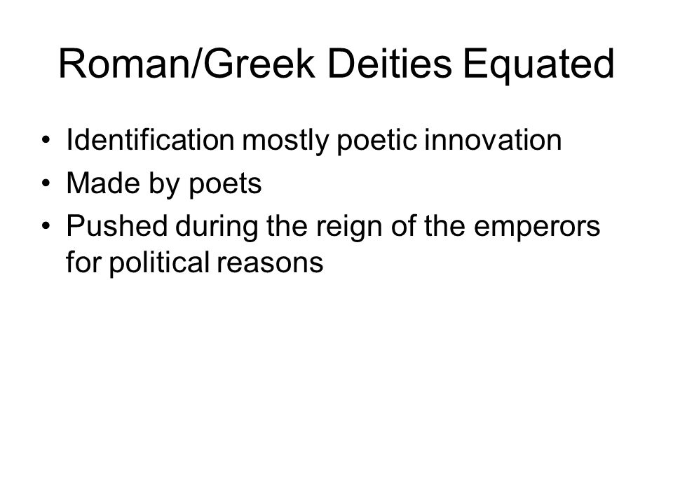 Roman/Greek Deities Equated Identification mostly poetic innovation Made by poets Pushed during the reign of the emperors for political reasons
