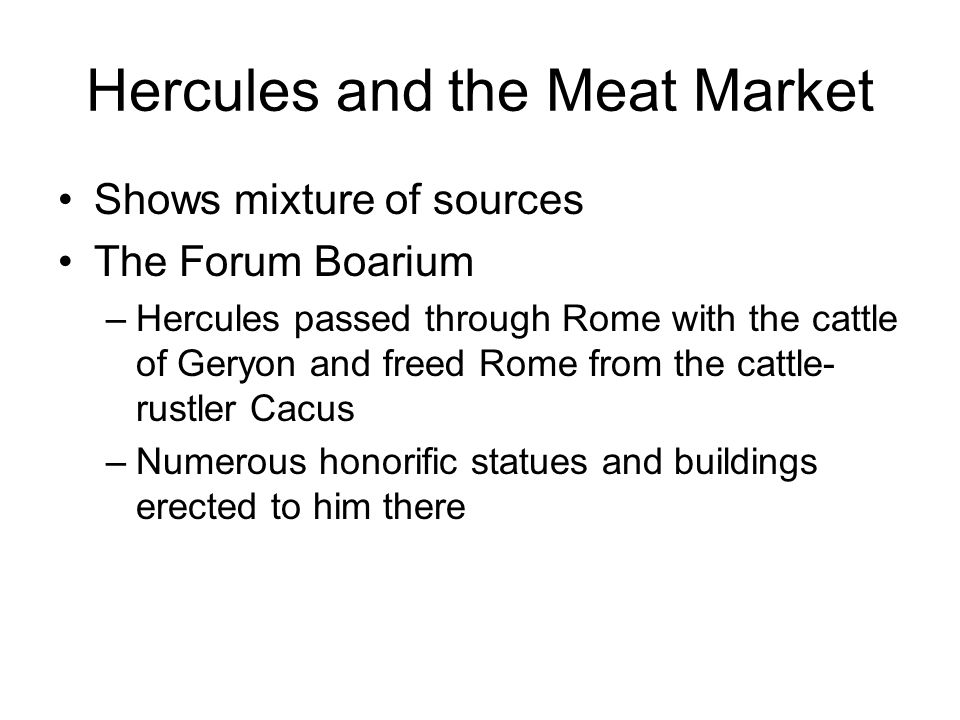 Shows mixture of sources The Forum Boarium –Hercules passed through Rome with the cattle of Geryon and freed Rome from the cattle- rustler Cacus –Numerous honorific statues and buildings erected to him there