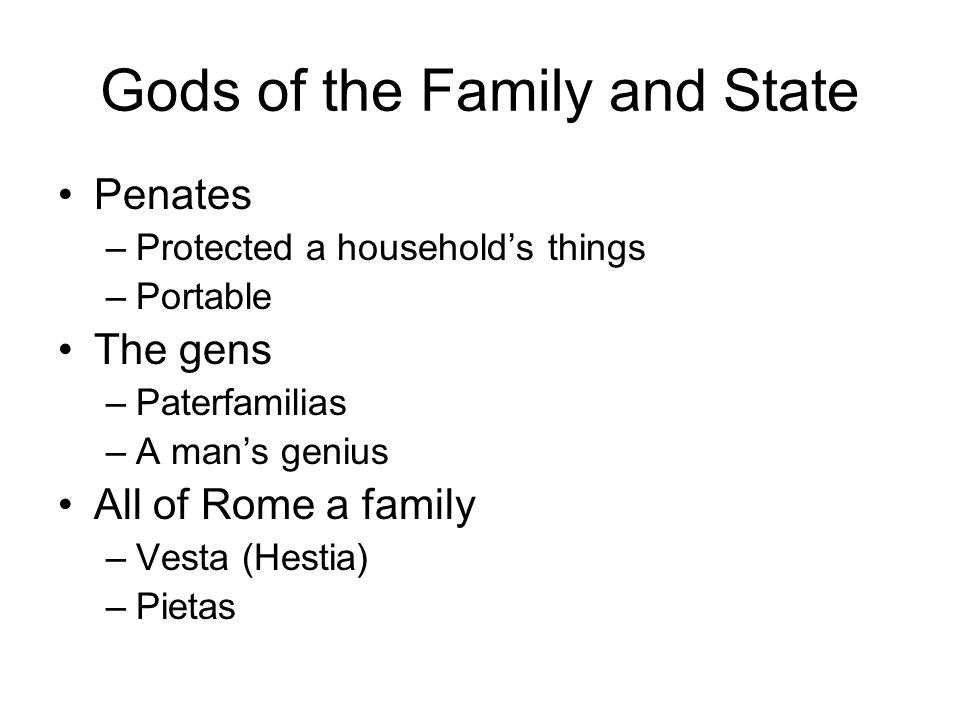 Gods of the Family and State Penates –Protected a household's things –Portable The gens –Paterfamilias –A man's genius All of Rome a family –Vesta (Hestia) –Pietas
