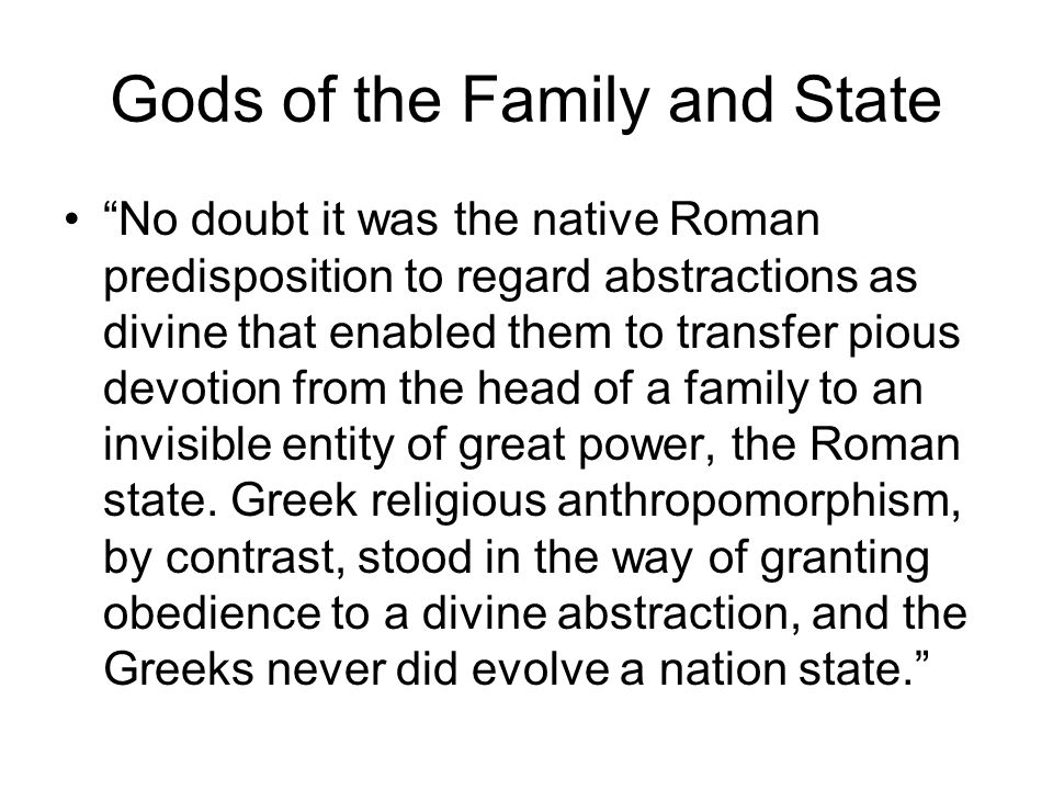 Gods of the Family and State No doubt it was the native Roman predisposition to regard abstractions as divine that enabled them to transfer pious devotion from the head of a family to an invisible entity of great power, the Roman state.