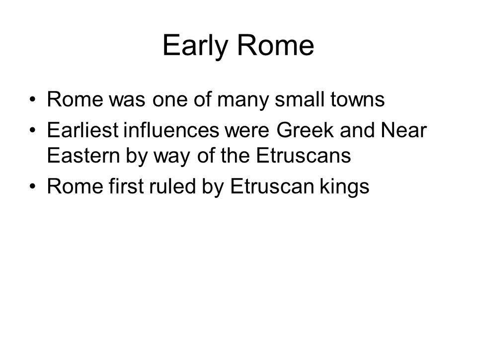 Early Rome Rome was one of many small towns Earliest influences were Greek and Near Eastern by way of the Etruscans Rome first ruled by Etruscan kings