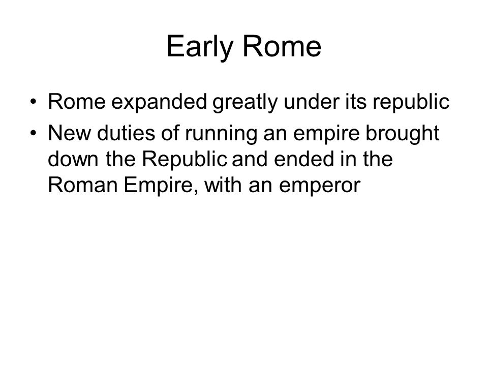 Early Rome Rome expanded greatly under its republic New duties of running an empire brought down the Republic and ended in the Roman Empire, with an emperor