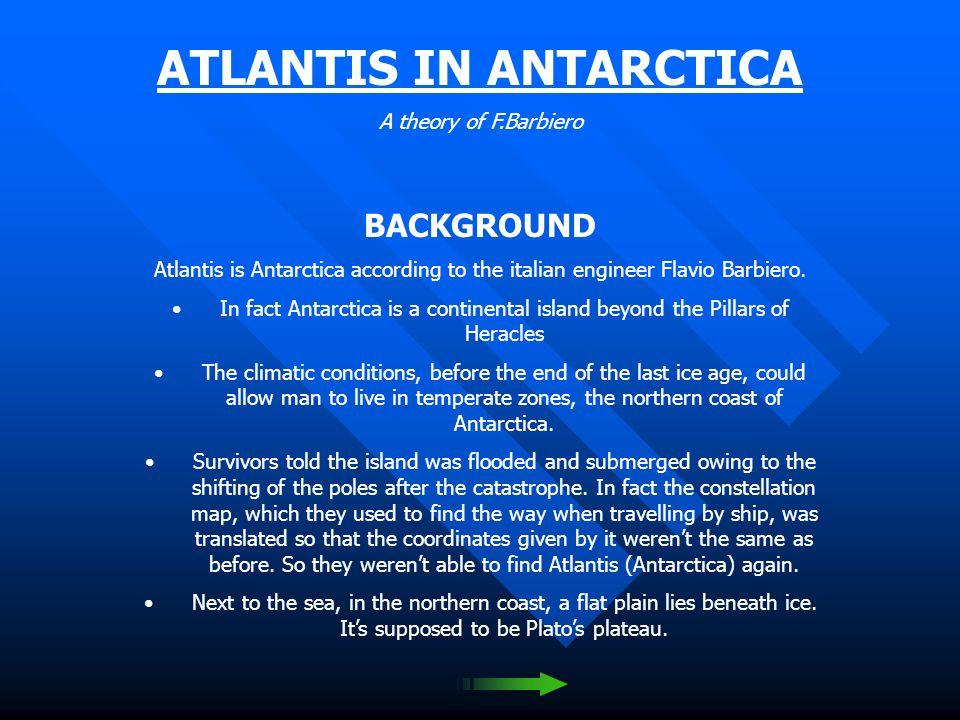 ATLANTIS IN ANTARCTICA A theory of F.Barbiero BACKGROUND Atlantis is Antarctica according to the italian engineer Flavio Barbiero.
