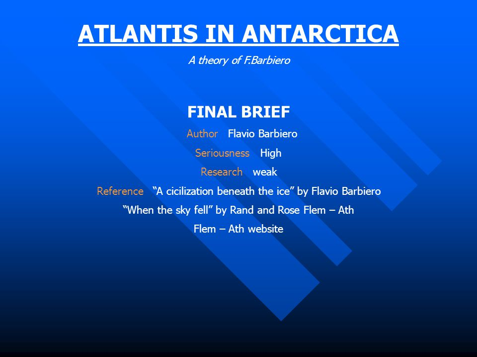 ATLANTIS IN ANTARCTICA A theory of F.Barbiero FINAL BRIEF Author Flavio Barbiero Seriousness High Research weak Reference A cicilization beneath the ice by Flavio Barbiero When the sky fell by Rand and Rose Flem – Ath Flem – Ath website
