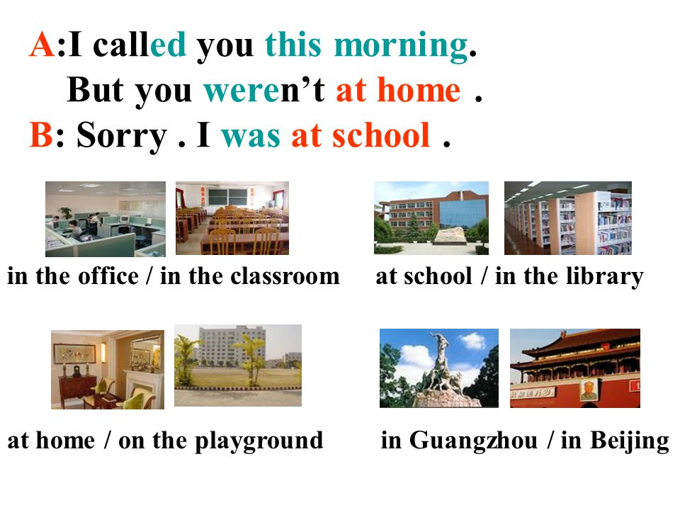I called you yesterday morning. You weren't at home this morning. You were at school. I wasn't at home this morning. I was at school.