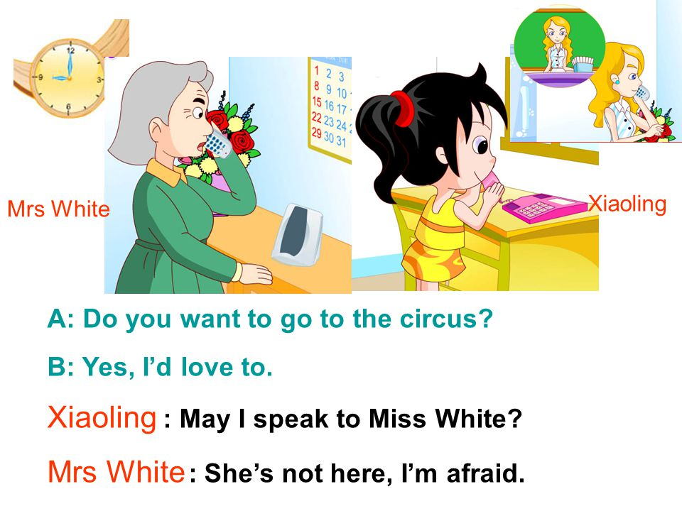 Xiaoling : May I speak to Miss White.Mrs White : She's not here, I'm afraid.