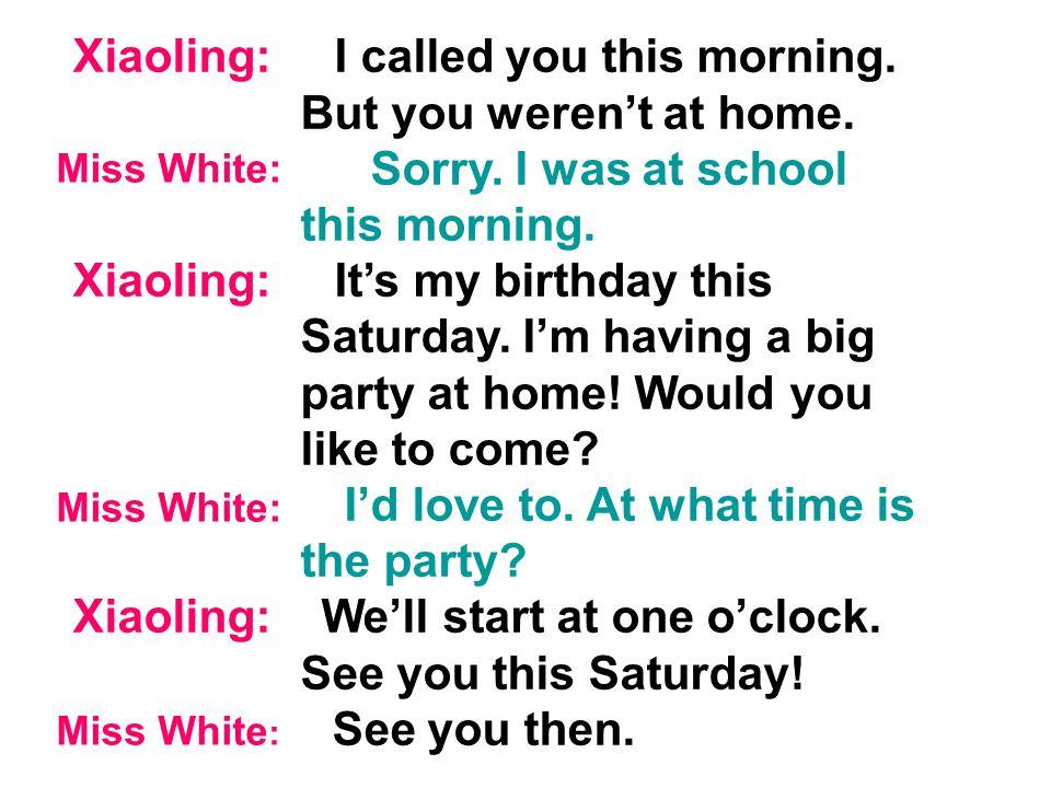 Miss White: Hello. Hello. Can I speak to Miss White? Miss White: Speaking. Who's that, please? It's Xiaoling here. Miss White: Hello, Xiaoling. How ar