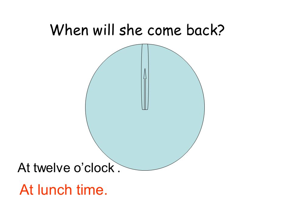 At twelve o'clock. When will she come back? At lunch time.