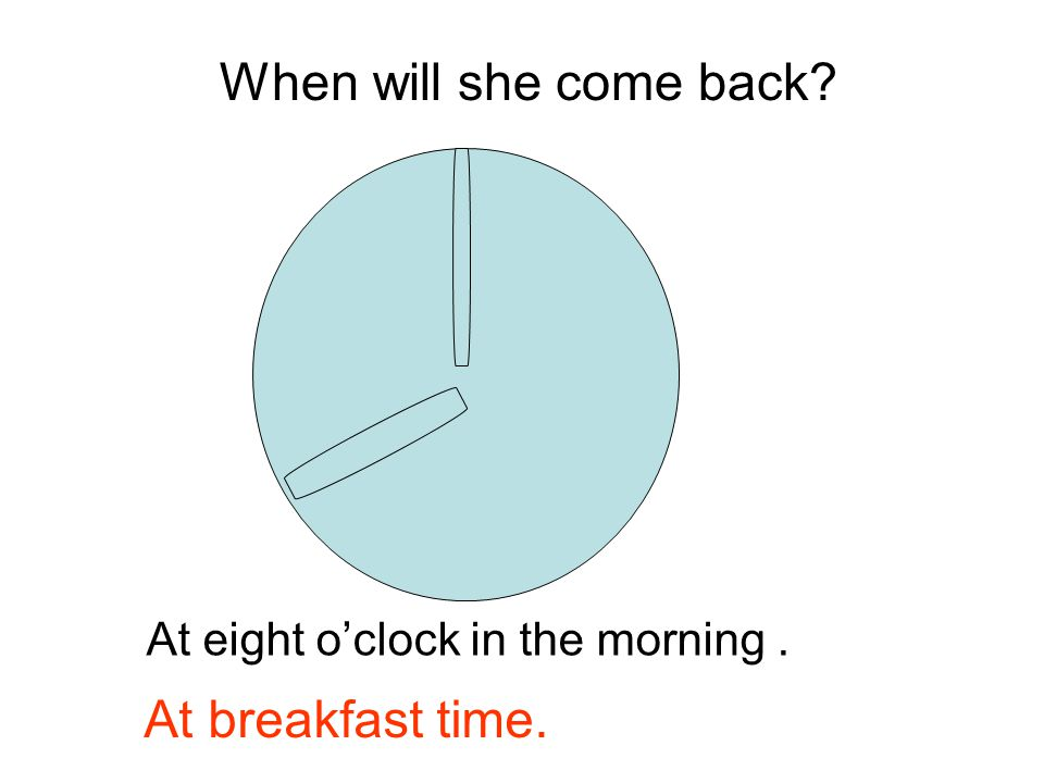 At eight o'clock in the morning. When will she come back? At breakfast time.