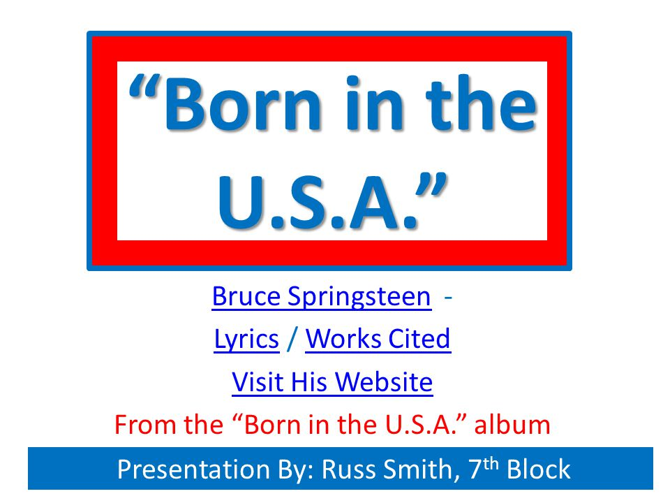 Born in the U.S.A. Bruce SpringsteenBruce Springsteen - LyricsLyrics / Works CitedWorks Cited Visit His Website From the Born in the U.S.A. album Presentation By: Russ Smith, 7 th Block