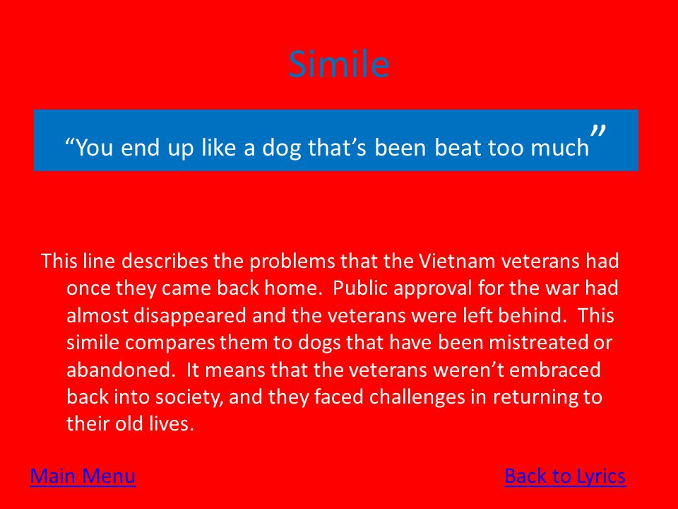 Simile This line describes the problems that the Vietnam veterans had once they came back home. Public approval for the war had almost disappeared and