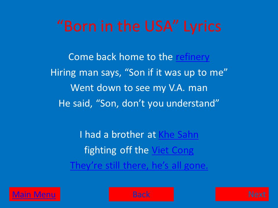 Born in the USA Lyrics Come back home to the refineryrefinery Hiring man says, Son if it was up to me Went down to see my V.A.