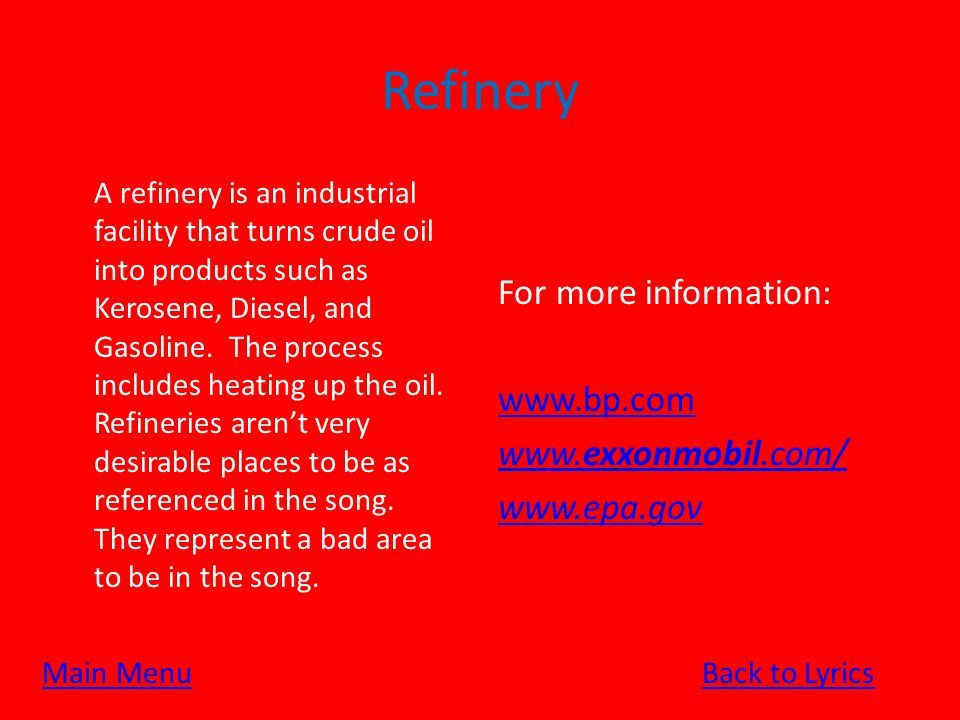 Refinery A refinery is an industrial facility that turns crude oil into products such as Kerosene, Diesel, and Gasoline.