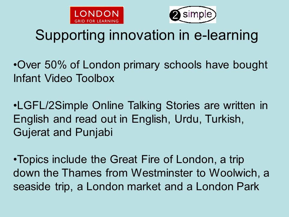 Supporting innovation in e-learning Over 50% of London primary schools have bought Infant Video Toolbox LGFL/2Simple Online Talking Stories are written in English and read out in English, Urdu, Turkish, Gujerat and Punjabi Topics include the Great Fire of London, a trip down the Thames from Westminster to Woolwich, a seaside trip, a London market and a London Park