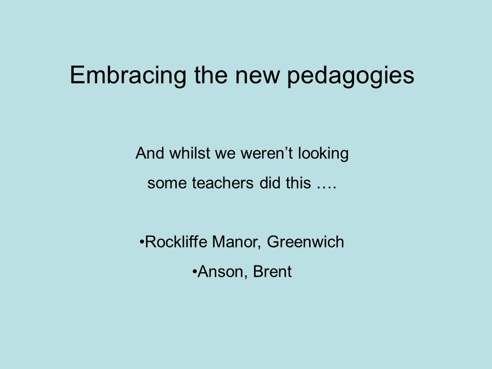 Embracing the new pedagogies And whilst we weren't looking some teachers did this ….