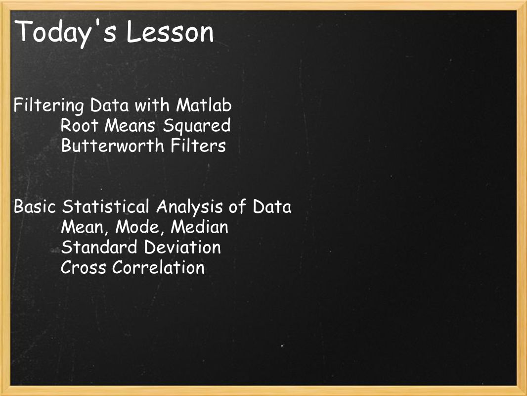 Today s Lesson Filtering Data with Matlab Root Means Squared Butterworth Filters Basic Statistical Analysis of Data Mean, Mode, Median Standard Deviation Cross Correlation