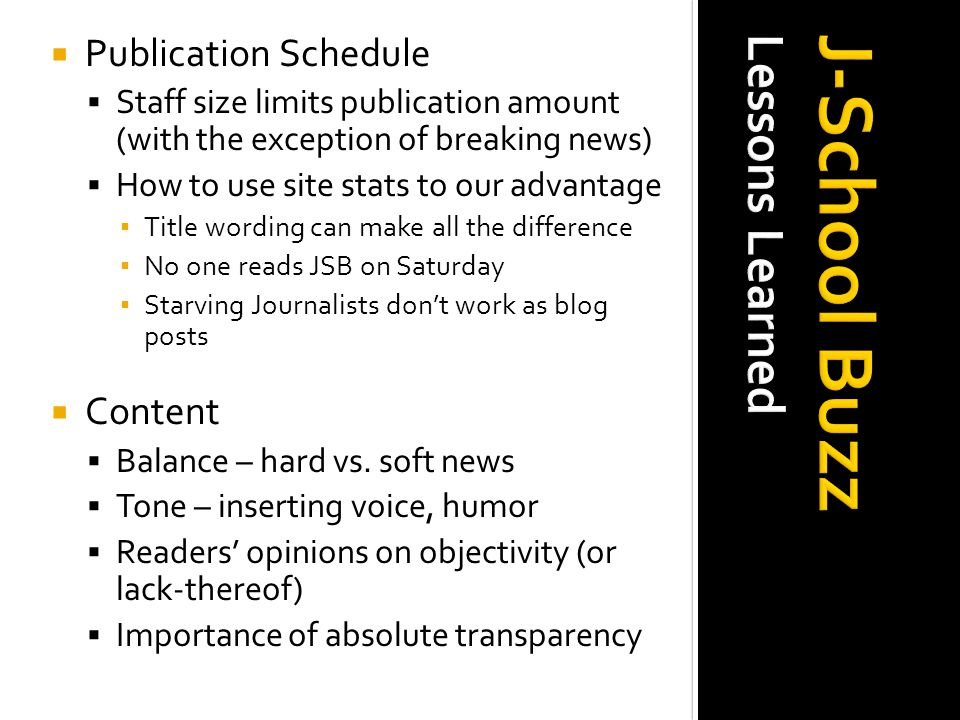  Publication Schedule  Staff size limits publication amount(with the exception of breaking news)  How to use site stats to our advantage ▪ Title wording can make all the difference ▪ No one reads JSB on Saturday ▪ Starving Journalists don ' t work as blog posts  Content  Balance – hard vs.