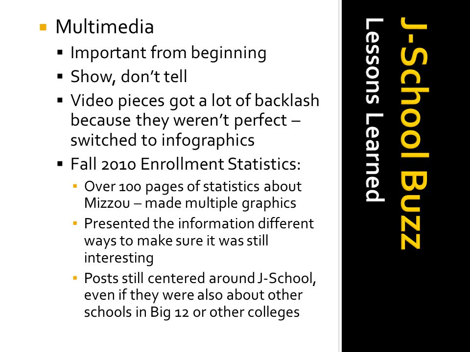 Multimedia  Important from beginning  Show, don ' t tell  Video pieces got a lot of backlashbecause they weren ' t perfect – switched to infographics  Fall 2010 Enrollment Statistics: ▪ Over 100 pages of statistics aboutMizzou – made multiple graphics ▪ Presented the information differentways to make sure it was stillinteresting ▪ Posts still centered around J-School,even if they were also about otherschools in Big 12 or other colleges