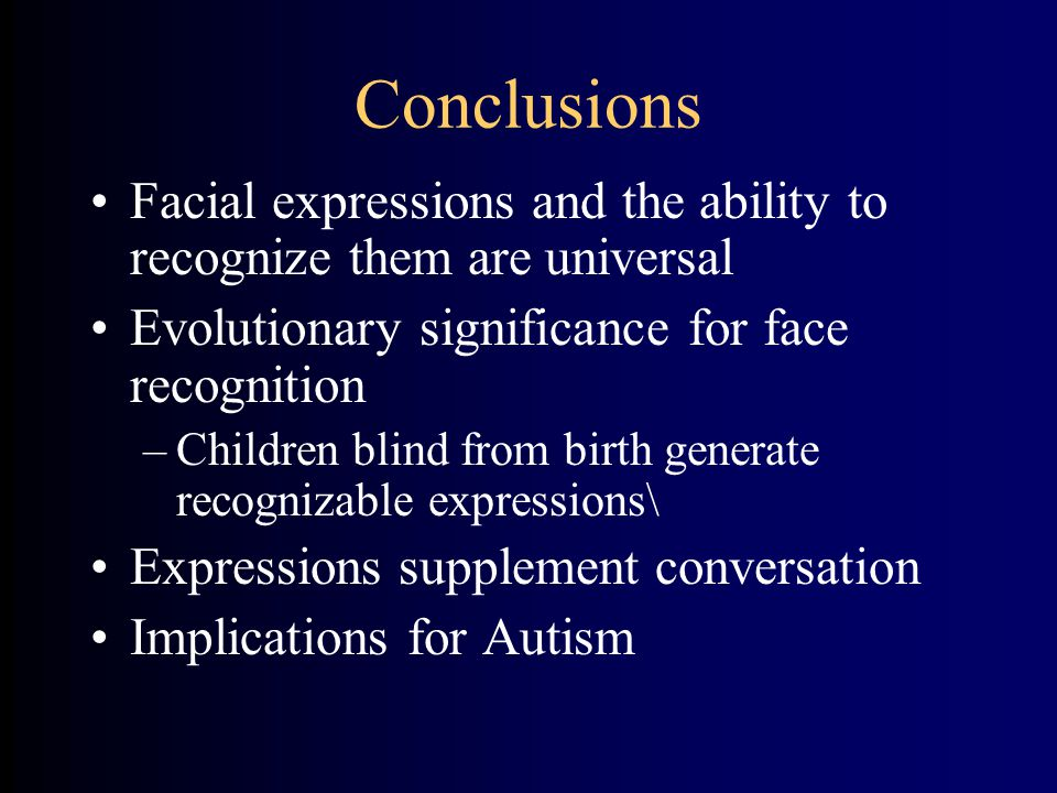 Conclusions Facial expressions and the ability to recognize them are universal Evolutionary significance for face recognition –Children blind from birth generate recognizable expressions\ Expressions supplement conversation Implications for Autism