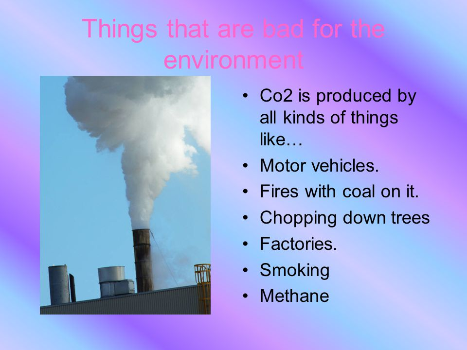Things that are bad for the environment Co2 is produced by all kinds of things like… Motor vehicles. Fires with coal on it. Chopping down trees Factor