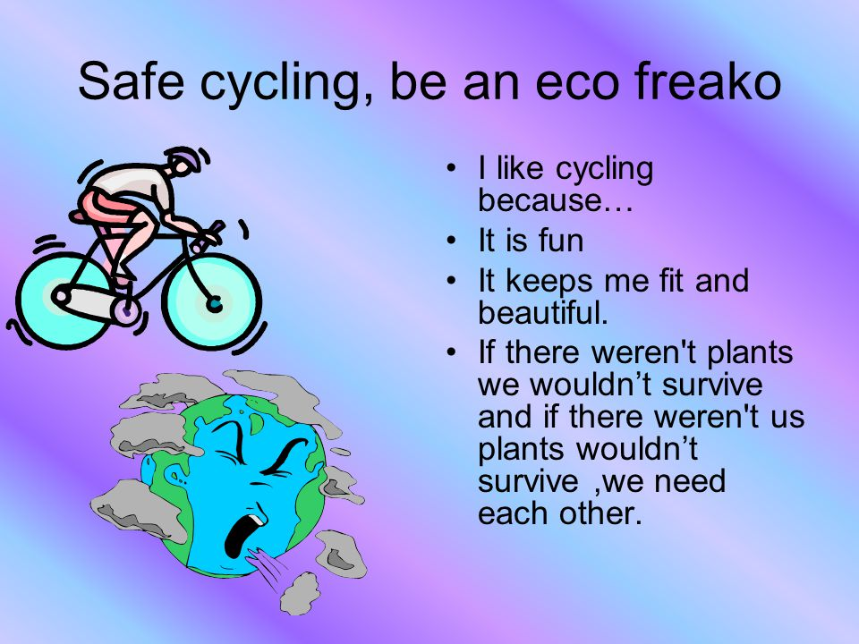 Safe cycling, be an eco freako I like cycling because… It is fun It keeps me fit and beautiful. If there weren't plants we wouldn't survive and if the
