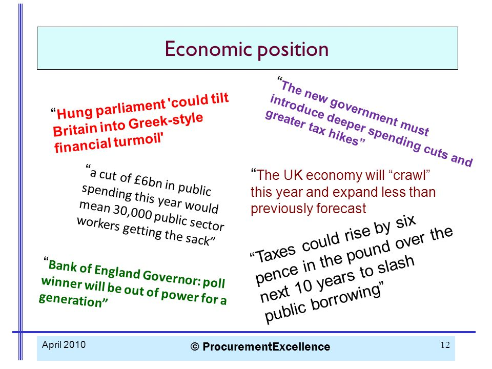 April 2010 © ProcurementExcellence 12 Economic position The UK economy will crawl this year and expand less than previously forecast The new government must introduce deeper spending cuts and greater tax hikes Bank of England Governor: poll winner will be out of power for a generation Taxes could rise by six pence in the pound over the next 10 years to slash public borrowing Hung parliament could tilt Britain into Greek-style financial turmoil a cut of £6bn in public spending this year would mean 30,000 public sector workers getting the sack
