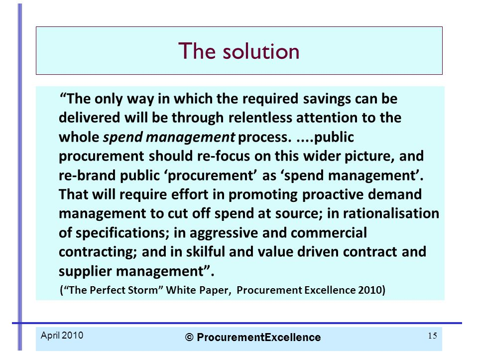 The solution The only way in which the required savings can be delivered will be through relentless attention to the whole spend management process.....public procurement should re-focus on this wider picture, and re-brand public 'procurement' as 'spend management'.