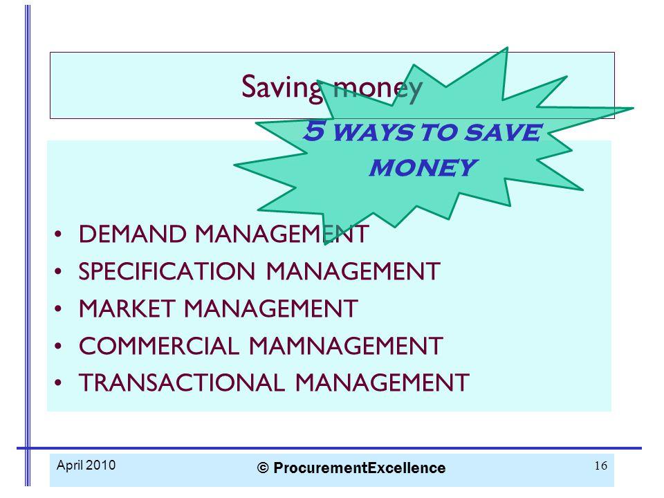 Saving money DEMAND MANAGEMENT SPECIFICATION MANAGEMENT MARKET MANAGEMENT COMMERCIAL MAMNAGEMENT TRANSACTIONAL MANAGEMENT April 2010 © ProcurementExce