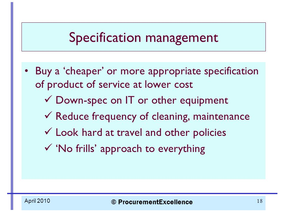 Specification management Buy a 'cheaper' or more appropriate specification of product of service at lower cost Down-spec on IT or other equipment Reduce frequency of cleaning, maintenance Look hard at travel and other policies 'No frills' approach to everything April 2010 © ProcurementExcellence 18