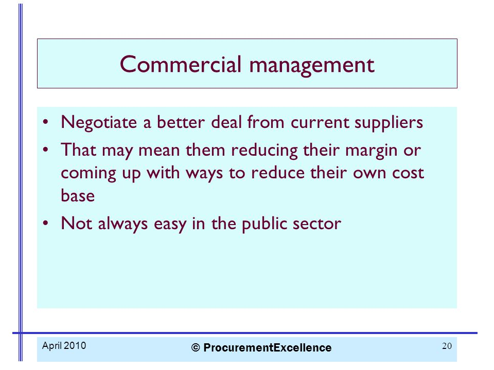 Commercial management Negotiate a better deal from current suppliers That may mean them reducing their margin or coming up with ways to reduce their own cost base Not always easy in the public sector April 2010 © ProcurementExcellence 20