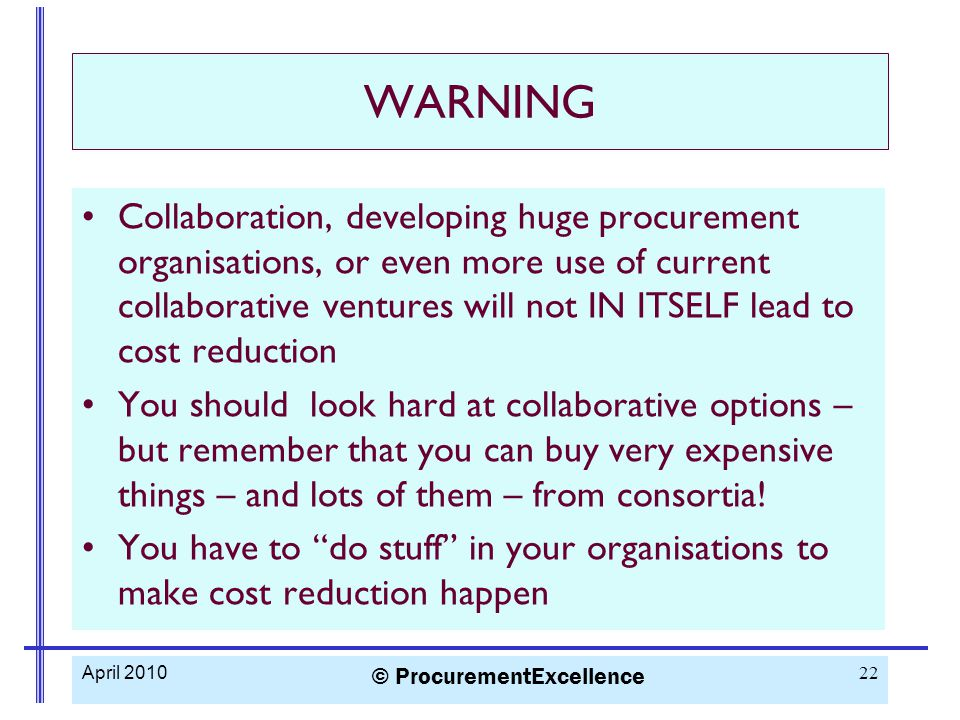 WARNING Collaboration, developing huge procurement organisations, or even more use of current collaborative ventures will not IN ITSELF lead to cost reduction You should look hard at collaborative options – but remember that you can buy very expensive things – and lots of them – from consortia.