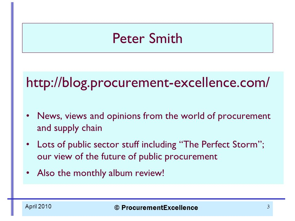 http://blog.procurement-excellence.com/ News, views and opinions from the world of procurement and supply chain Lots of public sector stuff including The Perfect Storm ; our view of the future of public procurement Also the monthly album review.