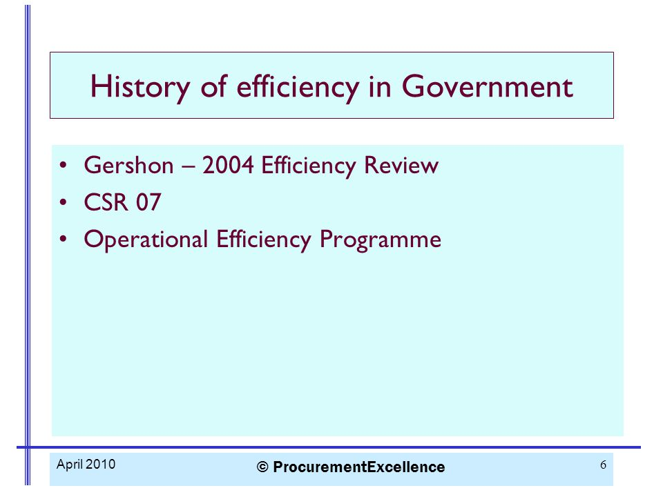 History of efficiency in Government Gershon – 2004 Efficiency Review CSR 07 Operational Efficiency Programme April 2010 © ProcurementExcellence 6