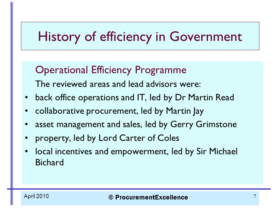 History of efficiency in Government Operational Efficiency Programme Key procurement findings: Increase scope of collaborative activity More collaboration, more use of Buying Organisations Need better information Transparent collaborative business models and governance £6 billion savings estimate through greater collaboration April 2010 © ProcurementExcellence 8