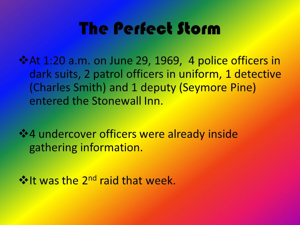 The Perfect Storm  At 1:20 a.m. on June 29, 1969, 4 police officers in dark suits, 2 patrol officers in uniform, 1 detective (Charles Smith) and 1 de
