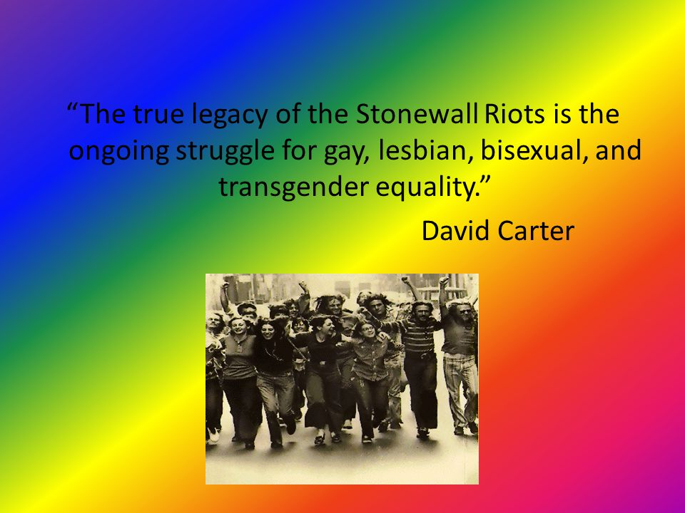 """The true legacy of the Stonewall Riots is the ongoing struggle for gay, lesbian, bisexual, and transgender equality."" David Carter"
