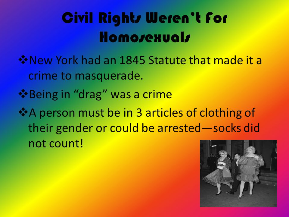 "Civil Rights Weren't For Homosexuals  New York had an 1845 Statute that made it a crime to masquerade.  Being in ""drag"" was a crime  A person must"