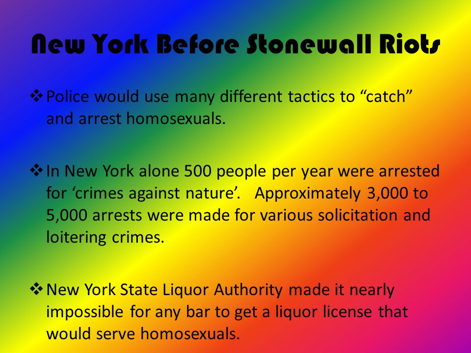 "New York Before Stonewall Riots  Police would use many different tactics to ""catch"" and arrest homosexuals.  In New York alone 500 people per year w"