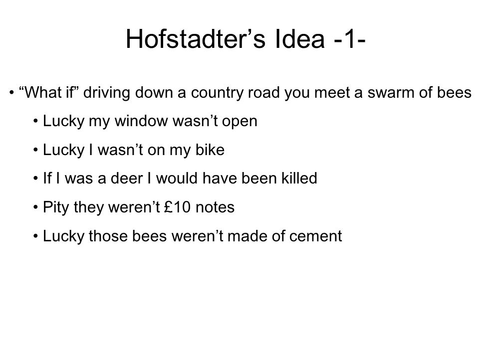 Hofstadter's Idea -1- What if driving down a country road you meet a swarm of bees Lucky my window wasn't open Lucky I wasn't on my bike If I was a deer I would have been killed Pity they weren't £10 notes Lucky those bees weren't made of cement