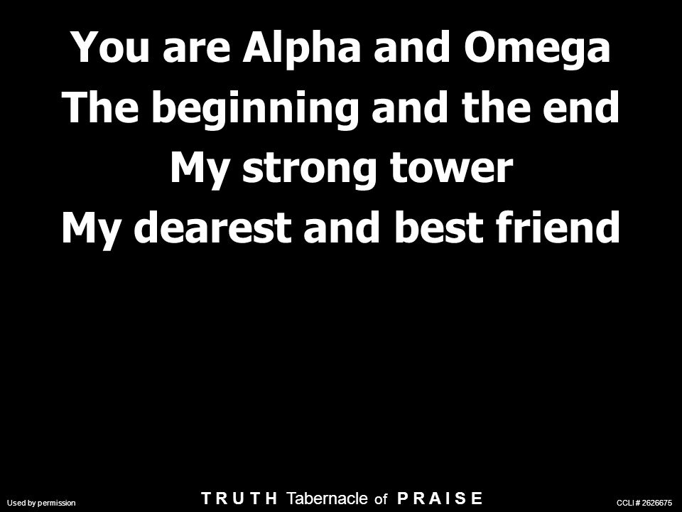 You are Alpha and Omega The beginning and the end My strong tower My dearest and best friend You are Alpha and Omega The beginning and the end My strong tower My dearest and best friend Used by permission CCLI # 2626675 T R U T H Tabernacle of P R A I S E