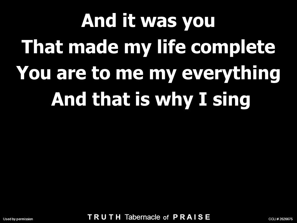 And it was you That made my life complete You are to me my everything And that is why I sing And it was you That made my life complete You are to me my everything And that is why I sing Used by permission CCLI # 2626675 T R U T H Tabernacle of P R A I S E