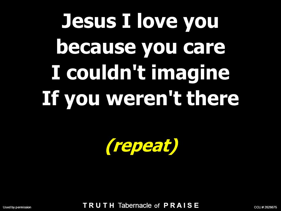 Jesus I love you because you care I couldn t imagine If you weren t there (repeat) Jesus I love you because you care I couldn t imagine If you weren t there (repeat) Used by permission CCLI # 2626675 T R U T H Tabernacle of P R A I S E