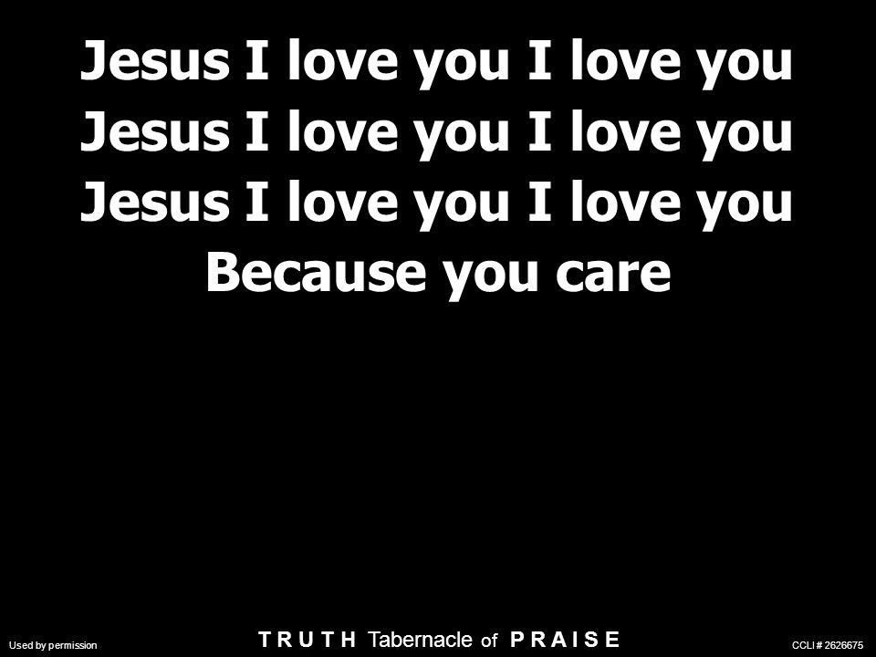 Jesus I love you I love you Because you care Jesus I love you I love you Because you care Used by permission CCLI # 2626675 T R U T H Tabernacle of P