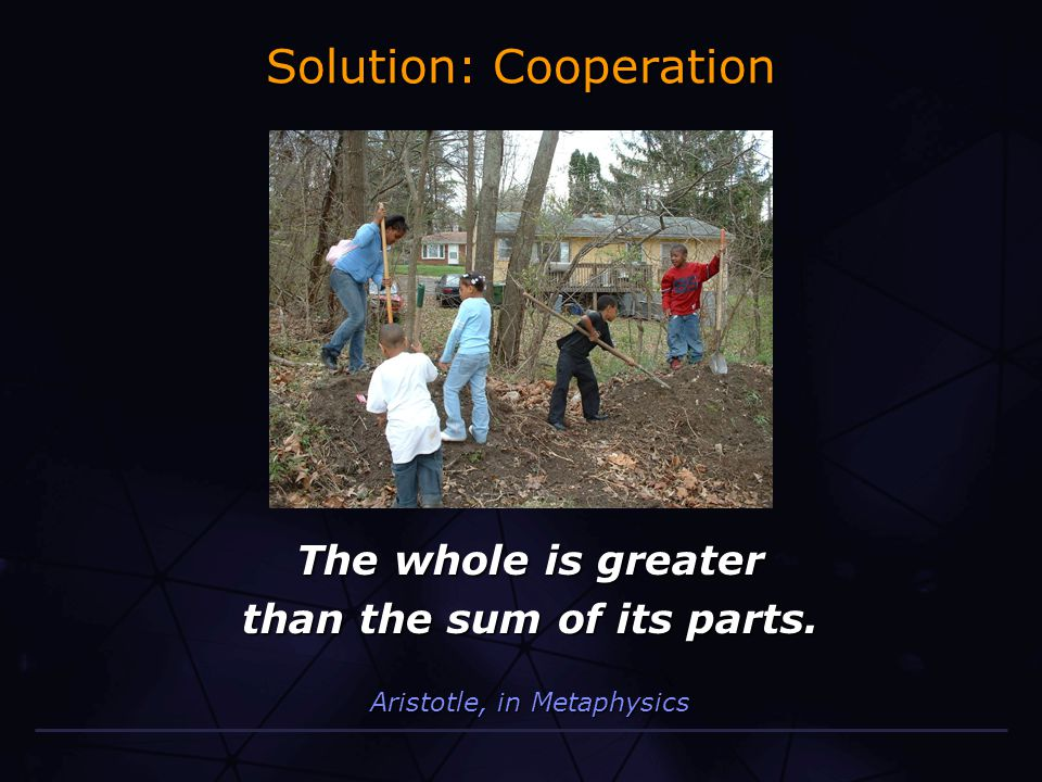Solution: Cooperation The whole is greater than the sum of its parts. Aristotle, in Metaphysics