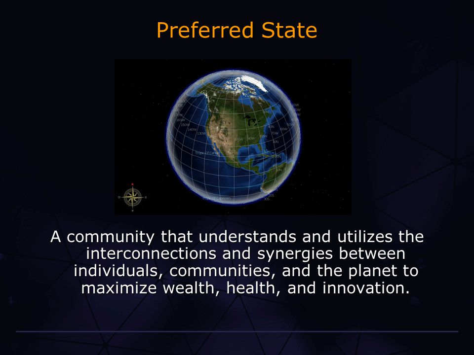 Preferred State A community that understands and utilizes the interconnections and synergies between individuals, communities, and the planet to maximize wealth, health, and innovation.